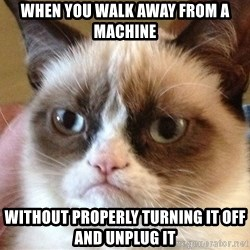Angry Cat Meme - When you walk away from a machine without properly turning it off and unplug it