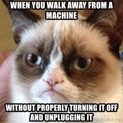 Angry Cat Meme - When you walk away from a machine  without properly turning it off and unplugging it