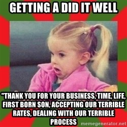 "dafuq girl - getting a did it well ""thank you for your business, time, life, first born son, accepting our terrible rates, dealing with our terrible process"