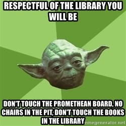 Advice Yoda Gives - Respectful of the library you will be Don't touch the promethean board, no chairs in the pit, don't touch the books in the library