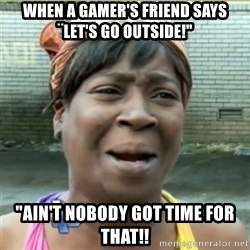 "Ain't Nobody got time fo that - when a gamer's friend says ¨let's go outside!"" ""ain't nobody got time for that!!"