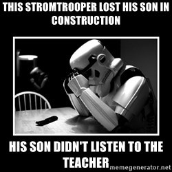 Sad Trooper - this stromtrooper lost his son in construction his son didn't listen to the teacher