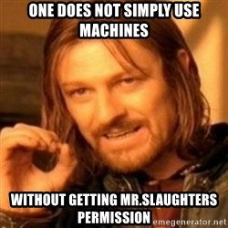 ODN - one does not simply use machines without getting mr.slaughters permission