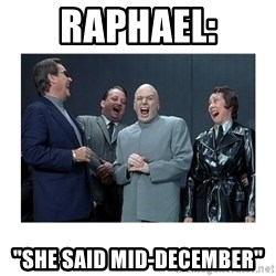 "Dr. Evil Laughing - Raphael: ""she said mid-december"""