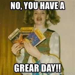 ermahgerd, mershed perderders girl - No, you have a  Grear Day!!