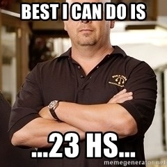 Pawn Stars Rick - best i can do is ...23 hs...