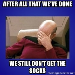 Picard facepalm  - After all that we've done we still don't get the socks