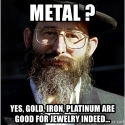 Like-A-Jew - metal ? Yes, gold, Iron, platinum are good for jewelry indeed...