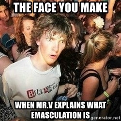 -Sudden Clarity Clarence - the face you make when Mr.v explains what emasculation is