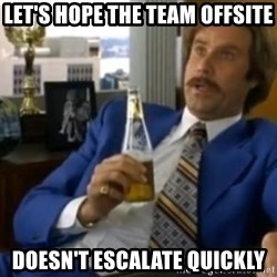 That escalated quickly-Ron Burgundy - let's hope the team offsite doesn't escalate quickly