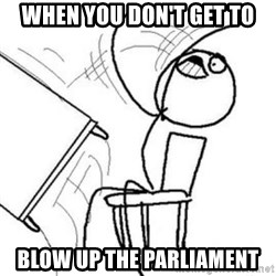 Flip table meme - when you don't get to blow up the parliament