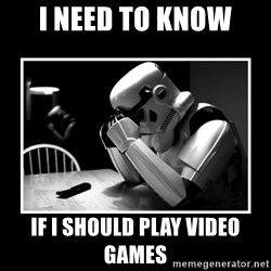 Sad Trooper - I need to know If I should play Video GAMES