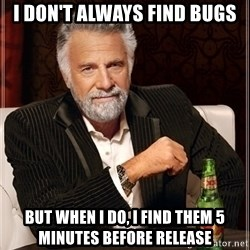 Dos Equis Guy gives advice - i don't always find bugs but when I do, i find them 5 minutes before release