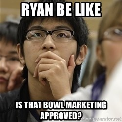Asian College Freshman - ryan be like is that bowl marketing approved?