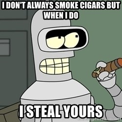Bender - I don't always smoke cigars but when I do I steal yours
