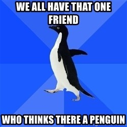 Socially Awkward Penguin - we all have that one friend Who thinks there a penguin