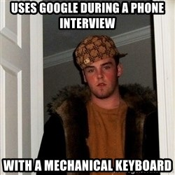 Scumbag Steve - uses google during a phone interview with a mechanical keyboard
