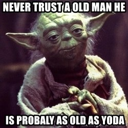 Yoda - never trust a old man he    is probaly as old as yoda