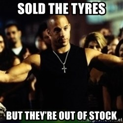 Dom Fast and Furious - SOLD THE TYRES But they'Re out of stock