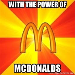 Maccas Meme - WITH THE POWER OF mcdonalds