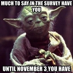 Yoda - much to say in the survey have you until november 3 you have