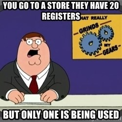 What really grinds my gears - You go to a store they have 20 REGISTERs But only one is being used