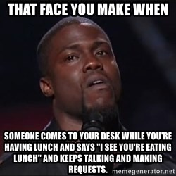 """Kevin Hart Face - tHAT FACE YOU MAKE WHEN SOMEONE COMES TO YOUR DESK WHILE YOU'RE HAVING LUNCH AND SAYS """"I SEE YOU'RE EATING LUNCH"""" AND KEEPS TALKING AND MAKING REQUESTS."""