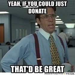 Yeah If You Could Just - yeah, if you could just donate That'd be Great