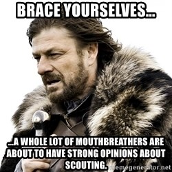 Brace yourself - Brace yourselves... ...A whole lot of mouthbreathers are about to have strong opinions about scouting.