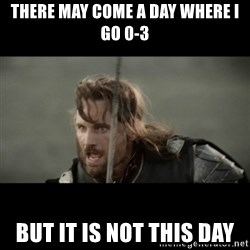 But it is not this Day ARAGORN - There may come a day where i go 0-3 But it is not this day