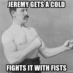 overly manly man - Jeremy gets a cold fights it with fists