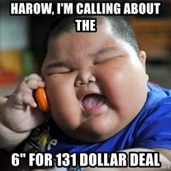"""Fat Asian Kid - HArow, i'm calling about the  6"""" for 131 dollar deal"""
