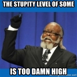 Too damn high - The stupity level of some is too damn high