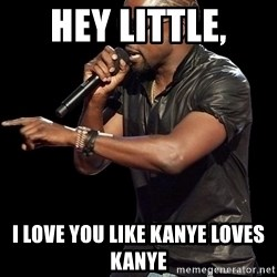 Kanye West - Hey little, I love you like kanye loves kanye