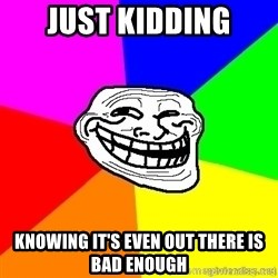 troll face1 - JUST KIDDING knowing it's even out there is bad enough