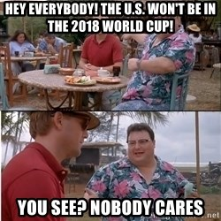 See? Nobody Cares - Hey everybody! The U.S. won't be in the 2018 world cup! you See? Nobody cares