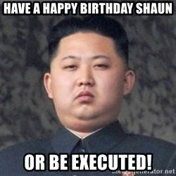 Kim Jong-Fun - Have a happy birthday Shaun Or be executed!