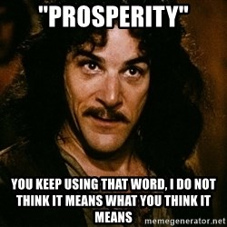 """Inigo Montoya - """"PROSPERITY"""" YOU KEEP USING THAT WORD, I DO NOT THINK IT MEANS WHAT YOU THINK IT MEANS"""