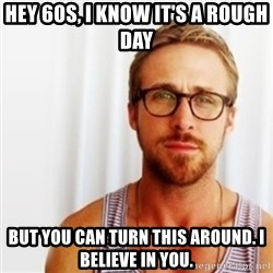 Ryan Gosling Hey  - Hey 60s, I know it's a rough day But you can turn this around. I believe in you.