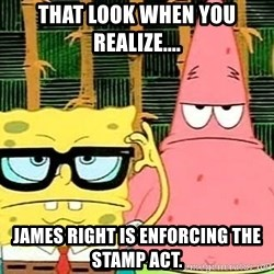 Serious Spongebob - that look when you realize.... James right is enforcing the stamp act.