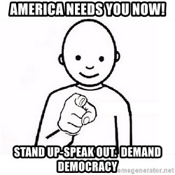 GUESS WHO YOU - America needs you now! Stand up-speak out.  DEMAND DEMOCRACY
