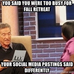 Maury Lie Detector - you said you were too busy for fall retreat your social media postings said differently