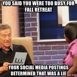 Maury Lie Detector - you said you were too busy for fall retreat your social media postings determined that was a lie