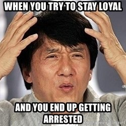 Confused Jackie Chan - when you try to stay loyal and you end up getting arrested