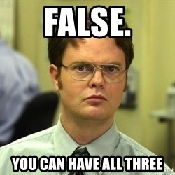 Dwight Schrute - False. you can have all three