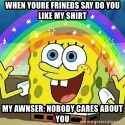 Imagination - when youre frineds say do you like my shirt my awnser: nobody cares about you