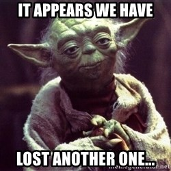 Yoda - IT APPEARS WE HAVE LOST ANOTHER ONE...