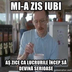 so i guess you could say things are getting pretty serious - Mi-a zis iubi  Aș zice ca lucrurile încep să devină serioase