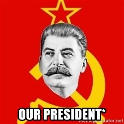 Stalin Says - Our presiDent*