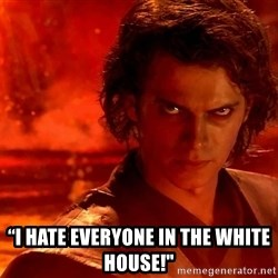 "Anakin Skywalker - ""I hate everyone in the White House!"""